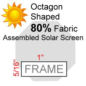 "Octagon Shaped 80% Fabric Assembled Solar Screen, 5/16"" x 1"" Frame"