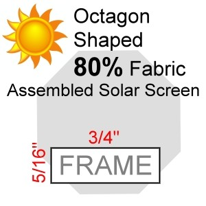 "Octagon Shaped 80% Fabric Assembled Solar Screen, 5/16"" x 3/4"" Frame"