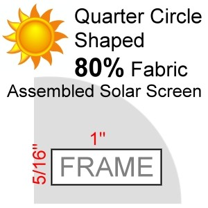 "Quarter Circle Shaped 80% Fabric Assembled Solar Screen, 5/16"" x 1"" Frame"
