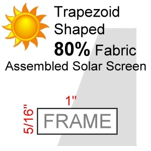 "Trapezoid Shaped 80% Fabric Assembled Solar Screen, 5/16"" x 1"" Frame"