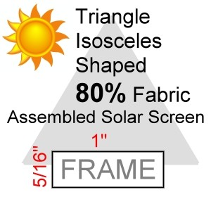 "Triangle Isosceles Shaped 80% Fabric Assembled Solar Screen, 5/16"" x 1"" Frame"