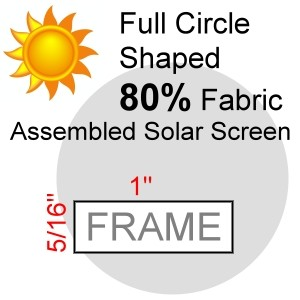 "Full Circle Shaped 80% Fabric Assembled Solar Screen, 5/16"" x 1"" Frame"