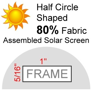 "Half Circle Shaped 80% Fabric Assembled Solar Screen, 5/16"" x 1"" Frame"